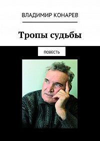 Владимир Конарев -Тропы судьбы. Повесть