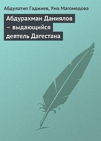 Абдулатип Гаджиев, Ума Магомедова - Абдурахман Даниялов – выдающийся деятель Дагестана