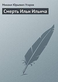 Михаил Угаров -Смерть Ильи Ильича