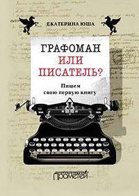 Екатерина Юша -Графоман или писатель? Пишем свою первую книгу