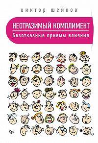 Виктор Шейнов -Неотразимый комплимент. Безотказные приемы влияния
