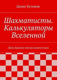 Денис Кутепов - Шахматисты. Калькуляторы Вселенной. Даже Дьяволу иногда нужен отдых