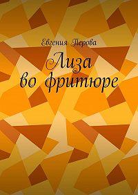 Евгения Перова -Лиза вофритюре