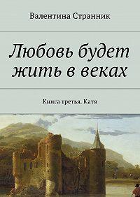 Валентина Странник -Любовь будет жить ввеках. Книга третья. Катя