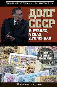 Максим Кустов - Долг СССР в рублях, чеках, дубленках. Тайные войны империи