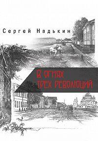 Сергей Надькин - В огнях трёх революций