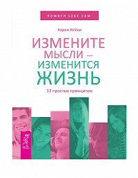 Карен Кейси -Измените мысли – изменится жизнь. 12 простых принципов