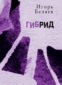 Игорь Беляев -Гибрид. Для чтения вслух