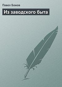 Павел Бажов -Из заводского быта