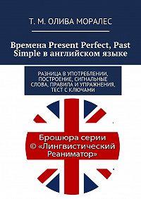Т. Олива Моралес -Времена Present Perfect, Past Simple ванглийском языке. Разница в употреблении, построение, сигнальные слова, правила иупражнения, тест сключами
