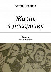 Андрей Ротнов - Жизнь врассрочку
