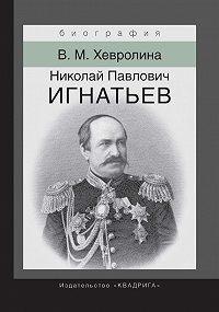 Виктория Хевролина -Николай Павлович Игнатьев. Российский дипломат
