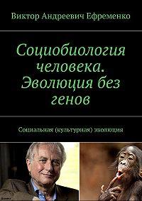 Виктор Ефременко -Социобиология человека. Эволюция без генов. Социальная (культурная) эволюция
