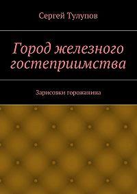 Сергей Тулупов -Город железного гостеприимства
