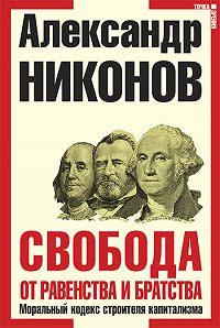 Александр Никонов -Свобода от равенства и братства. Моральный кодекс строителя капитализма