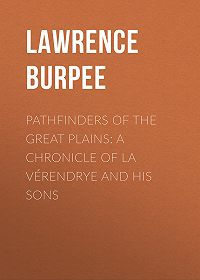 Lawrence Burpee -Pathfinders of the Great Plains: A Chronicle of La Vérendrye and his Sons