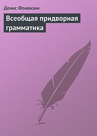 Денис Фонвизин -Всеобщая придворная грамматика