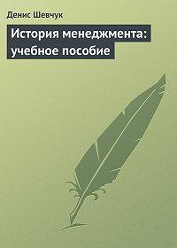 Денис Шевчук -История менеджмента: учебное пособие
