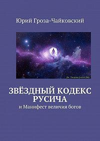 Юрий Гроза-Чайковский -Звёздный кодекс Русича. иМанифест величия богов