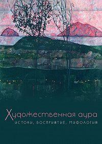 Коллектив Авторов -Художественная аура. Истоки, восприятие, мифология