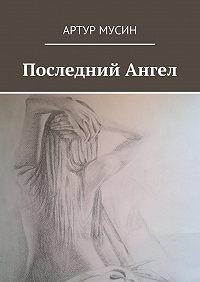 Артур Мусин - Последний Ангел