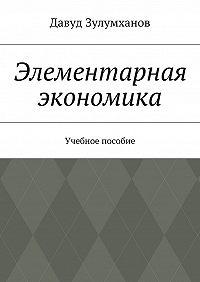 Давуд Зулумханов -Элементарная экономика. Учебное пособие