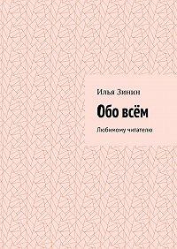 Илья Зинин -Обо всём. Любимому читателю