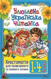 Ольга Ісаєнко - Улюблена українська читанка. Хрестоматія для позакласного та сімейного читання. 1-4 класи