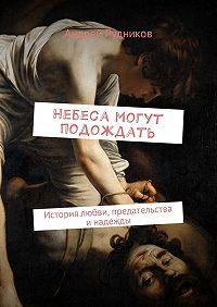 Андрей Рудников -Небеса могут подождать. История любви, предательства и надежды