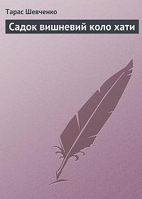 Тарас Шевченко -Садок вишневий коло хати