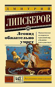 Дмитрий  Липскеров -Леонид обязательно умрет