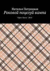 Наталья Патрацкая -Роковой поцелуй вампа. Серия «Проза – 2014»