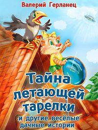 Валерий Герланец -Тайна летающей тарелки и другие весёлые дачные истории