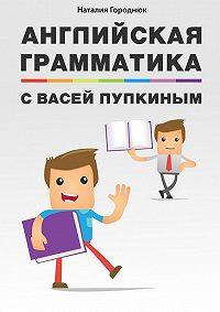 Наталия Городнюк - Английская грамматика сВасей Пупкиным