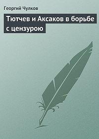 Георгий Чулков -Тютчев и Аксаков в борьбе с цензурою