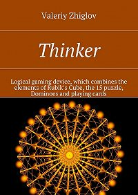 Valeriy Zhiglov - Thinker. Logical gaming device, which combines the elements of Rubik's Cube, the 15 puzzle, Dominoes and playing cards