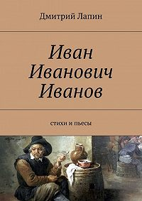 Дмитрий Лапин -Иван Иванович Иванов. Стихи и пьесы