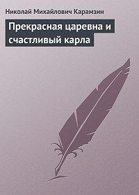 Николай Карамзин - Прекрасная царевна и счастливый карла
