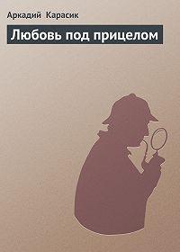 Аркадий Карасик - Любовь под прицелом
