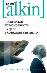 Юрий Алкин -Физическая невозможность смерти в сознании живущего. Игры бессмертных (сборник)