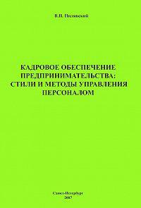 Валерий Пилявский -Кадровое обеспечение предпринимательства: стили и методы управления персоналом