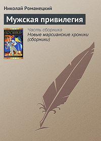 Николай Романецкий -Мужская привилегия