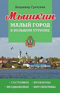 Владимир Гречухин -Мышкин. Малый город в большом туризме. Состояние, проблемы, продвижение, перспективы
