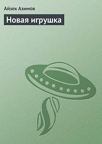 Айзек Азимов -Новая игрушка