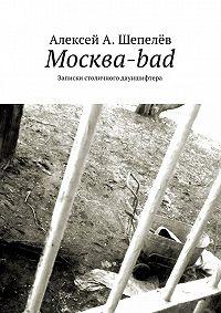 Алексей Шепелёв -Москва-bad. Записки столичного дауншифтера