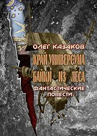 Олег Казаков -Край Универсума. Байки из леса. Фантастические повести