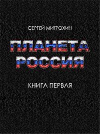 Сергей Митрохин - Планета «Россия». Книга 1