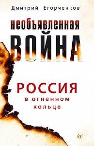 Дмитрий Егорченков -Необъявленная война. Россия в огненном кольце