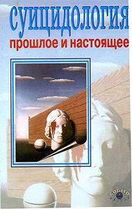 А. Н. Моховиков -Суицидология: прошлое и настоящее: проблема самоубиства в трудах философов, социологов, психотерапевтов и в художественных текстах