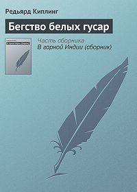 Редьярд Киплинг - Бегство белых гусар